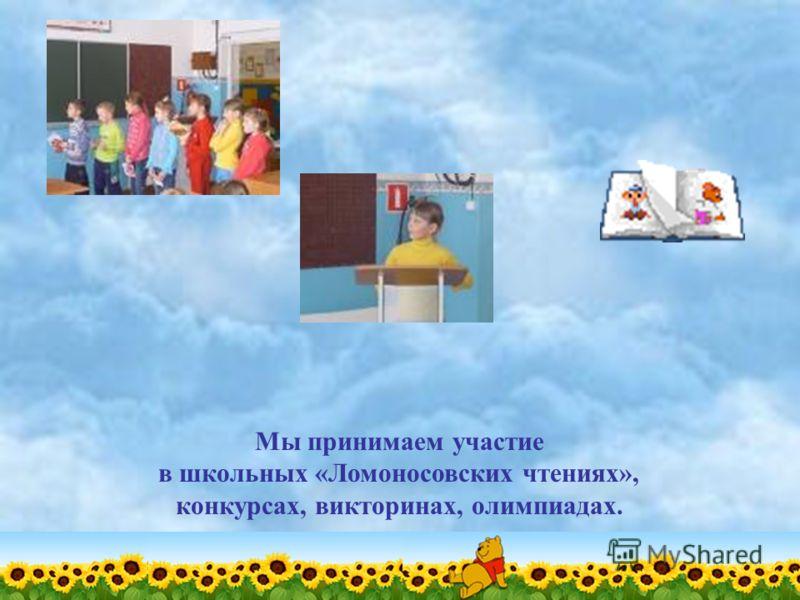 Мы принимаем участие в школьных «Ломоносовских чтениях», конкурсах, викторинах, олимпиадах.