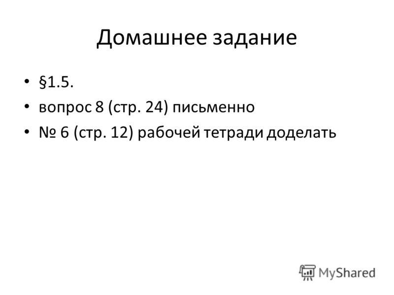 Домашнее задание §1.5. вопрос 8 (стр. 24) письменно 6 (стр. 12) рабочей тетради доделать
