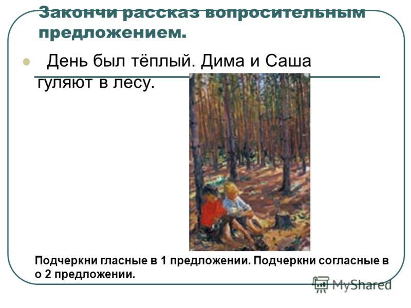 Закончи рассказ вопросительным предложением. День был тёплый. Дима и Саша гуляют в лесу. Подчеркни гласные в 1 предложении. Подчеркни согласные в о 2 предложении.