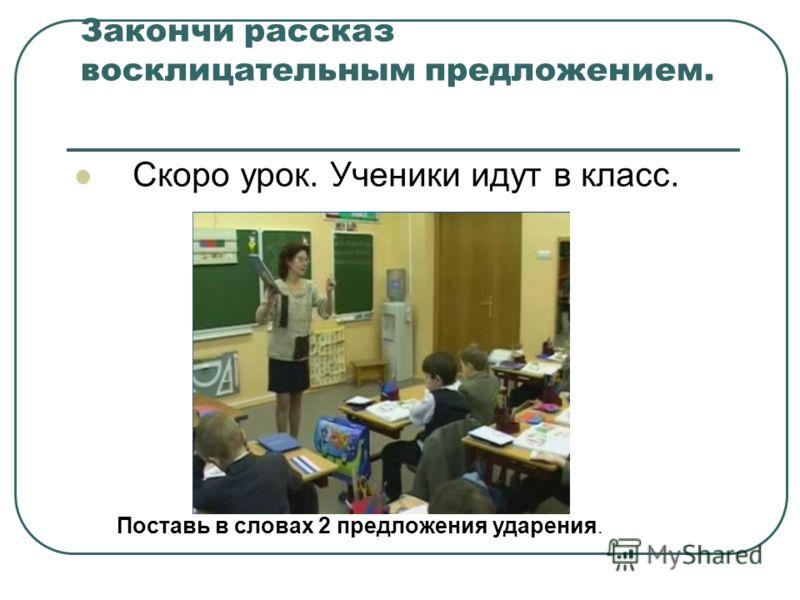Закончи рассказ восклицательным предложением. Скоро урок. Ученики идут в класс. Поставь в словах 2 предложения ударения.