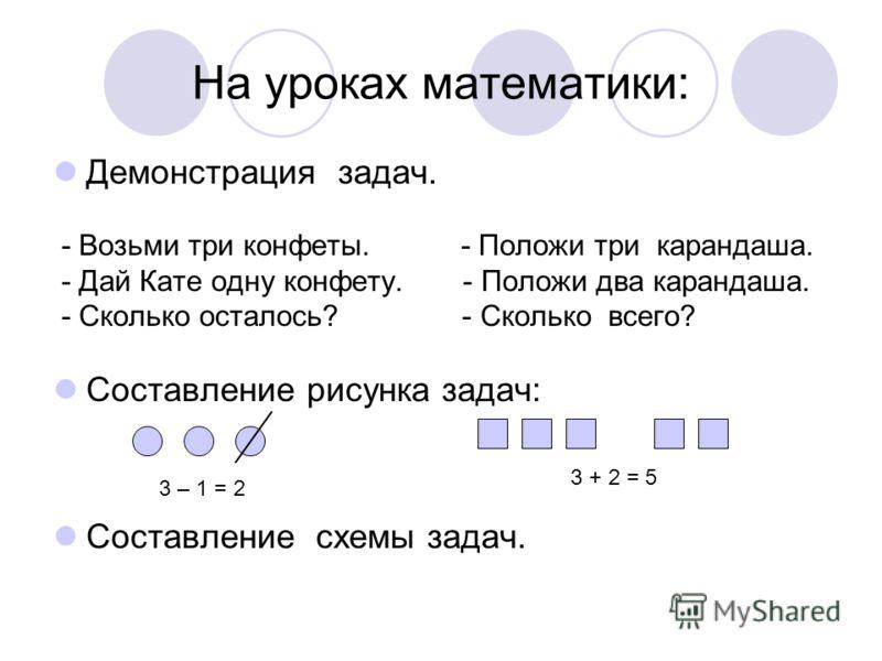 На уроках математики: Демонстрация задач. - Возьми три конфеты. - Положи три карандаша. - Дай Кате одну конфету. - Положи два карандаша. - Сколько осталось? - Сколько всего? Составление рисунка задач: Составление схемы задач. 3 – 1 = 2 3 + 2 = 5