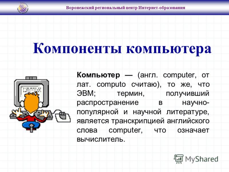 Воронежский региональный центр Интернет-образования Компьютер (англ. computer, от лат. computo считаю), то же, что ЭВМ; термин, получивший распространение в научно- популярной и научной литературе, является транскрипцией английского слова computer, ч
