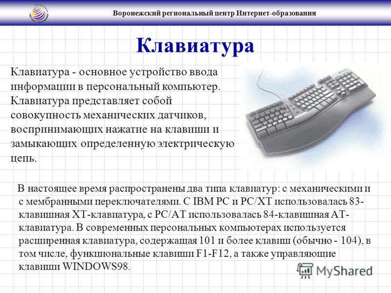 Воронежский региональный центр Интернет-образования Клавиатура В настоящее время распространены два типа клавиатур: с механическими и с мембранными переключателями. С IBM PC и PC/XT использовалась 83- клавишная XT-клавиатура, с PC/AT использовалась 8