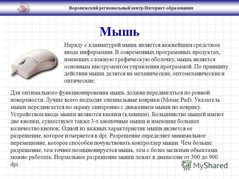 Воронежский региональный центр Интернет-образования Мышь Для оптимального функционировения мышь должна передвигаться по ровной поверхности. Лучше всего подходят специальные коврики (Mouse Pad). Указатель мыши передвигается по экрану синхронно с движе