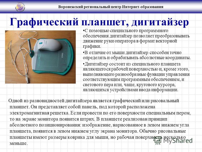 Воронежский региональный центр Интернет-образования Графический планшет, дигитайзер Одной из разновидностей дигитайзера является графический или рисовальный планшет. Он представляет собой панель, под которой расположена электромагнитная решетка. Если
