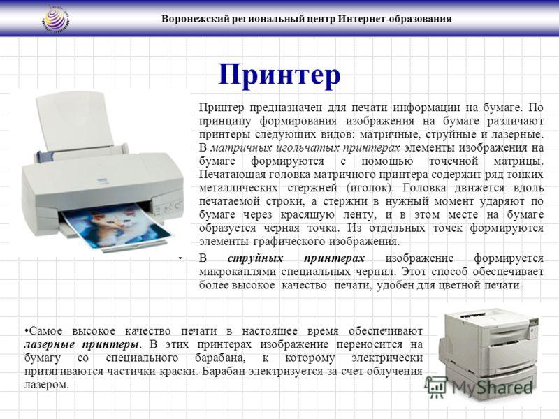 Воронежский региональный центр Интернет-образования Принтер Принтер предназначен для печати информации на бумаге. По принципу формирования изображения на бумаге различают принтеры следующих видов: матричные, струйные и лазерные. В матричных игольчаты