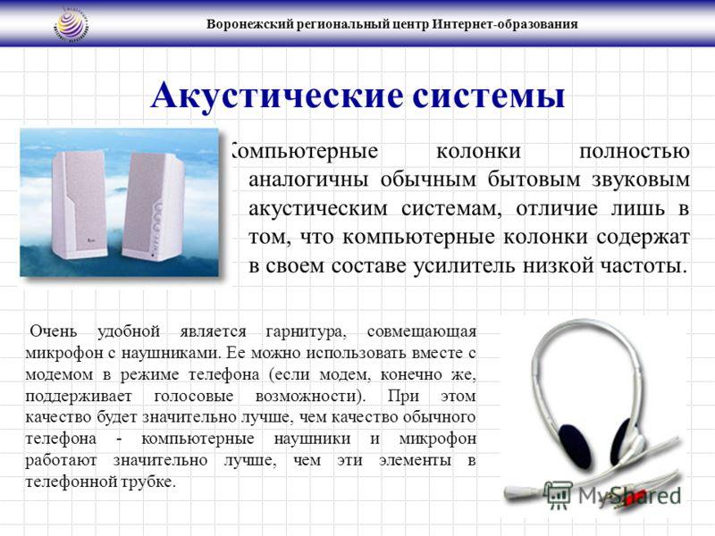 Воронежский региональный центр Интернет-образования Акустические системы Компьютерные колонки полностью аналогичны обычным бытовым звуковым акустическим системам, отличие лишь в том, что компьютерные колонки содержат в своем составе усилитель низкой