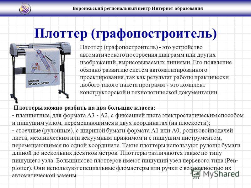 Воронежский региональный центр Интернет-образования Плоттер (графопостроитель) Плоттеры можно разбить на два большие класса: - планшетные, для формата А3 - А2, с фиксацией листа электростатическим способом и пишущим узлом, перемещающимся в двух коорд