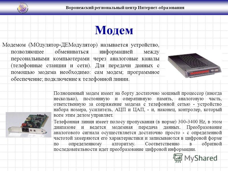 Воронежский региональный центр Интернет-образования Модем Модемом (МОдулятор-ДЕМодулятор) называется устройство, позволяющее обмениваться информацией между персональными компьютерами через аналоговые каналы (телефонные станции и сети). Для передачи д