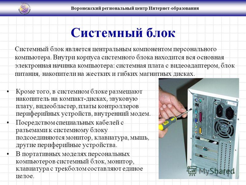 Воронежский региональный центр Интернет-образования Системный блок Кроме того, в системном блоке размещают накопитель на компакт-дисках, звуковую плату, видеобластер, платы контроллеров периферийных устройств, внутренний модем. Посредством специальны