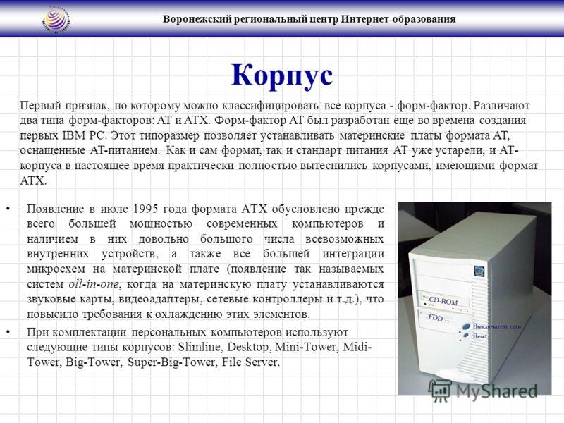 Воронежский региональный центр Интернет-образования Корпус Появление в июле 1995 года формата ATX обусловлено прежде всего большей мощностью современных компьютеров и наличием в них довольно большого числа всевозможных внутренних устройств, а также в