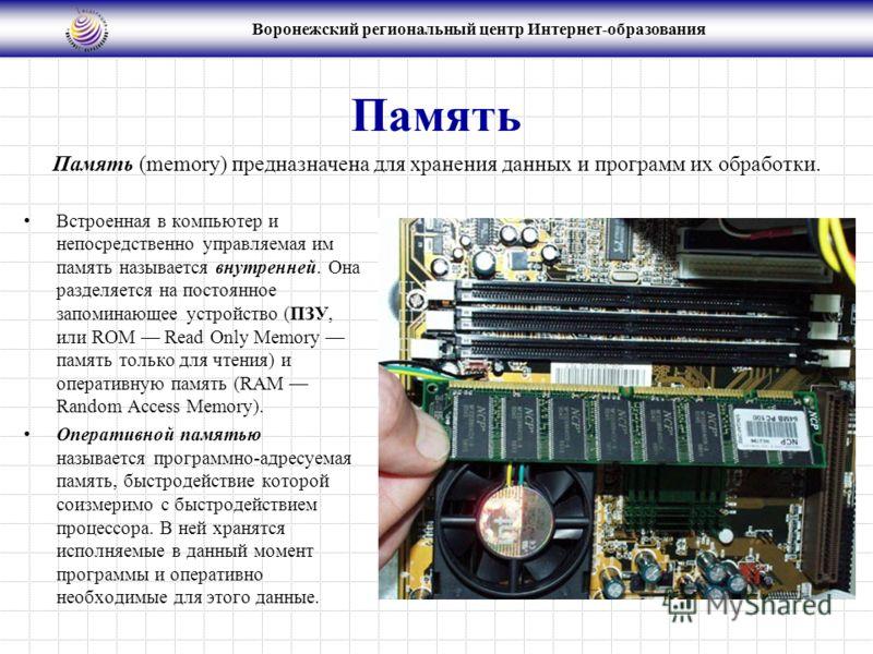 Воронежский региональный центр Интернет-образования Память Встроенная в компьютер и непосредственно управляемая им память называется внутренней. Она разделяется на постоянное запоминающее устройство (ПЗУ, или ROM Read Only Memory память только для чт
