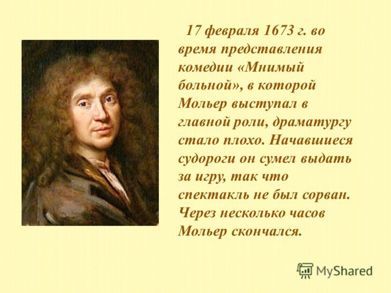17 февраля 1673 г. во время представления комедии «Мнимый больной», в которой Мольер выступал в главной роли, драматургу стало плохо. Начавшиеся судороги он сумел выдать за игру, так что спектакль не был сорван. Через несколько часов Мольер скончался