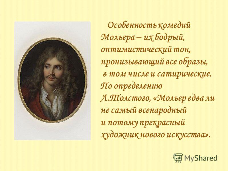 Особенность комедий Мольера – их бодрый, оптимистический тон, пронизывающий все образы, в том числе и сатирические. По определению Л.Толстого, «Мольер едва ли не самый всенародный и потому прекрасный художник нового искусства».