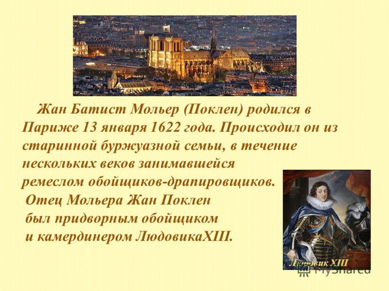 Жан Батист Мольер (Поклен) родился в Париже 13 января 1622 года. Происходил он из старинной буржуазной семьи, в течение нескольких веков занимавшейся ремеслом обойщиков-драпировщиков. Отец Мольера Жан Поклен был придворным обойщиком и камердинером Лю