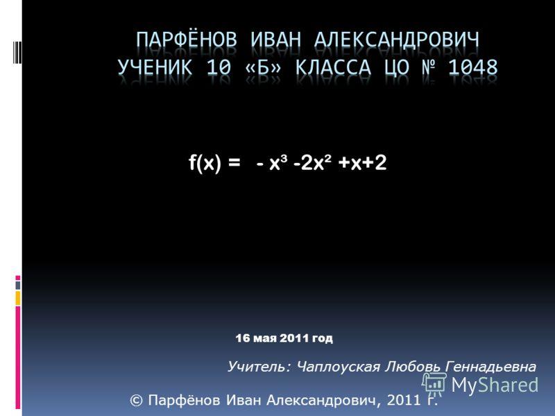 f(x) = - x³ -2x² +x+2 16 мая 2011 год Учитель: Чаплоуская Любовь Геннадьевна © Парфёнов Иван Александрович, 2011 г.