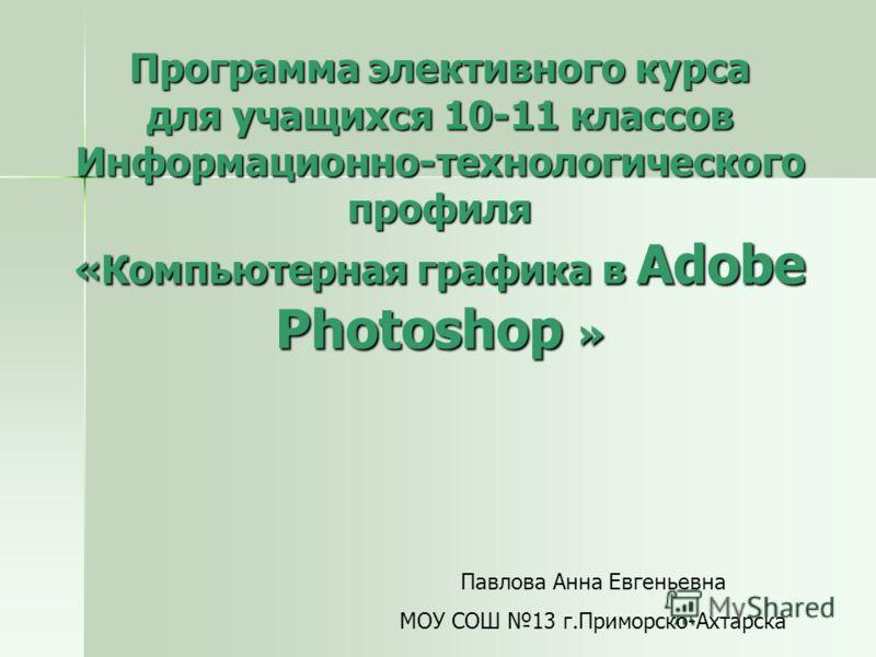 Программа элективного курса для учащихся 10-11 классов Информационно-технологического профиля «Компьютерная графика в Adobe Photoshop » Павлова Анна Евгеньевна МОУ СОШ 13 г.Приморско-Ахтарска