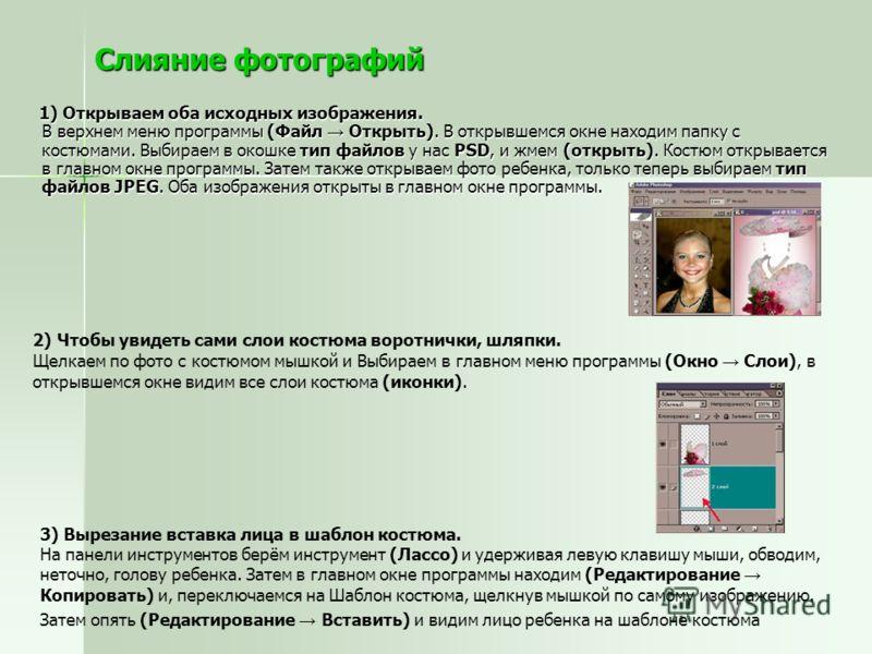 Слияние фотографий 1) Открываем оба исходных изображения. В верхнем меню программы (Файл Открыть). В открывшемся окне находим папку с костюмами. Выбираем в окошке тип файлов у нас PSD, и жмем (открыть). Костюм открывается в главном окне программы. За