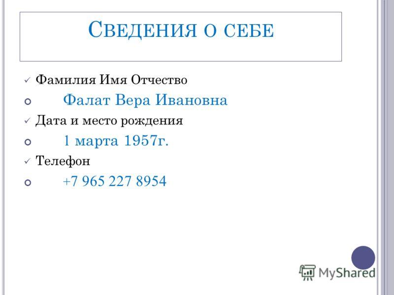 С ВЕДЕНИЯ О СЕБЕ Фамилия Имя Отчество Фалат Вера Ивановна Дата и место рождения 1 марта 1957г. Телефон + 7 965 227 8954