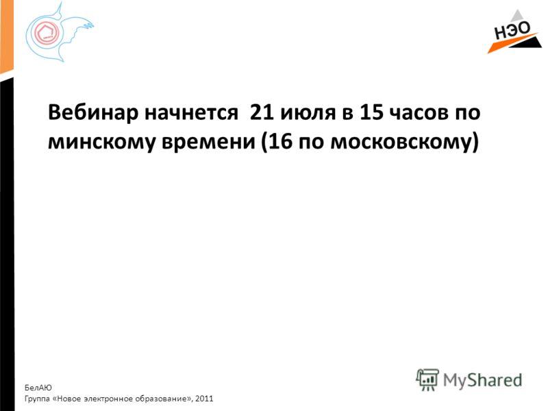 Вебинар начнется 21 июля в 15 часов по минскому времени (16 по московскому) БелАЮ Группа «Новое электронное образование», 2011
