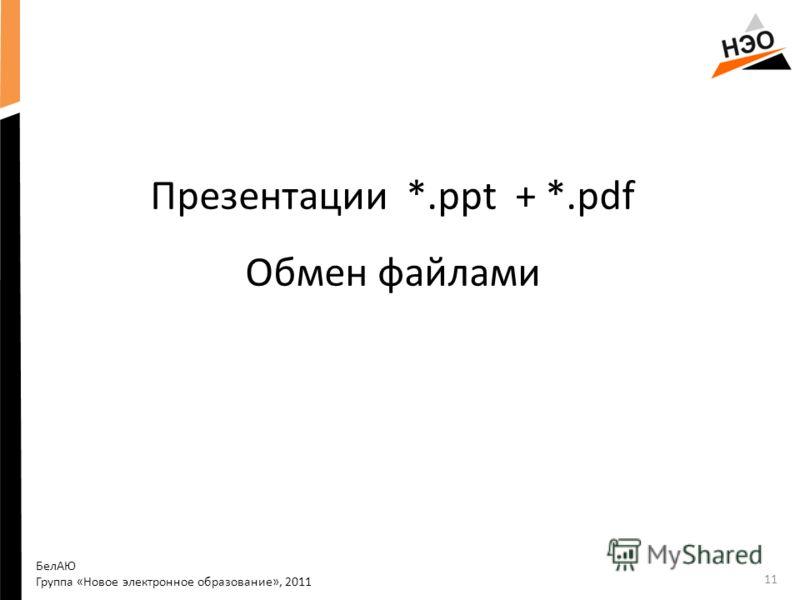 Презентации *.ppt + *.pdf Обмен файлами БелАЮ Группа «Новое электронное образование», 2011 11