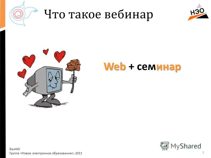 Что такое вебинар Web инар Web + семинар 5 БелАЮ Группа «Новое электронное образование», 2011
