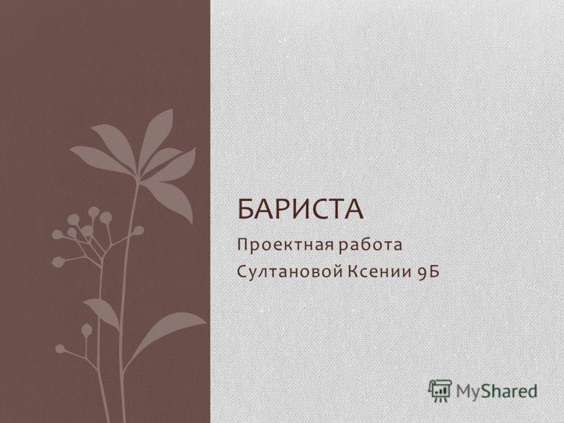 Проектная работа Султановой Ксении 9Б БАРИСТА