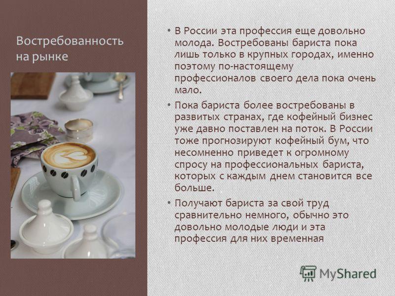 Востребованность на рынке В России эта профессия еще довольно молода. Востребованы бариста пока лишь только в крупных городах, именно поэтому по-настоящему профессионалов своего дела пока очень мало. Пока бариста более востребованы в развитых странах