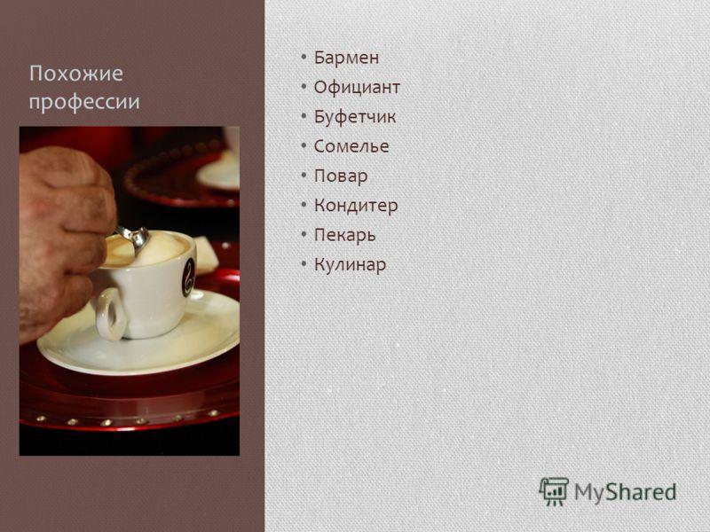 Похожие профессии Бармен Официант Буфетчик Сомелье Повар Кондитер Пекарь Кулинар