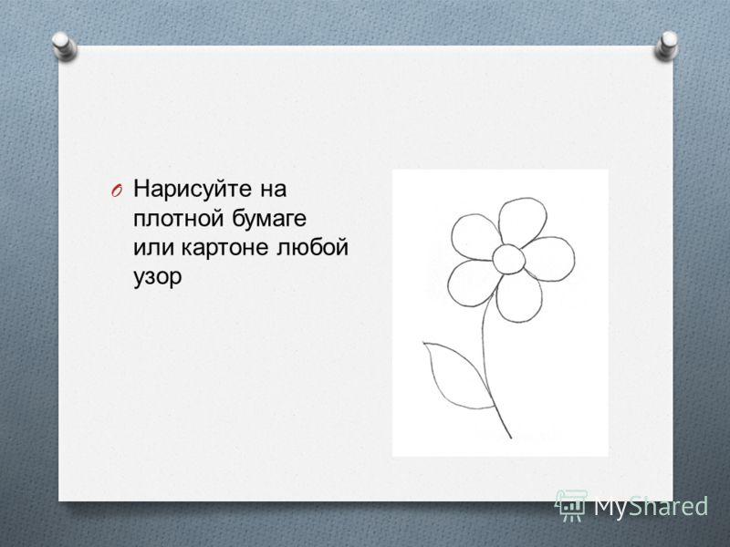 O Нарисуйте на плотной бумаге или картоне любой узор