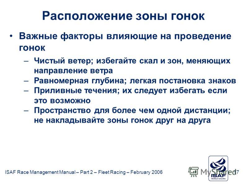 ISAF Race Management Manual – Part 2 – Fleet Racing – February 200617 Расположение зоны гонок Важные факторы влияющие на проведение гонок –Чистый ветер; избегайте скал и зон, меняющих направление ветра –Равномерная глубина; легкая постановка знаков –