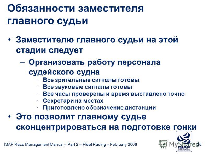 ISAF Race Management Manual – Part 2 – Fleet Racing – February 200635 Обязанности заместителя главного судьи Заместителю главного судьи на этой стадии следует –Организовать работу персонала судейского судна ·Все зрительные сигналы готовы ·Все звуковы