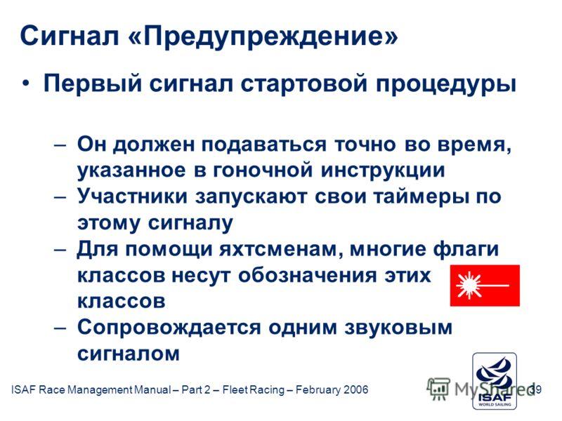 ISAF Race Management Manual – Part 2 – Fleet Racing – February 200639 Сигнал «Предупреждение» Первый сигнал стартовой процедуры –Он должен подаваться точно во время, указанное в гоночной инструкции –Участники запускают свои таймеры по этому сигналу –