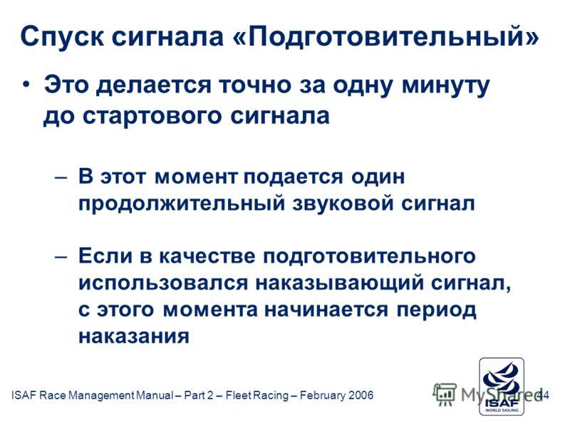 ISAF Race Management Manual – Part 2 – Fleet Racing – February 200644 Спуск сигнала «Подготовительный» Это делается точно за одну минуту до стартового сигнала –В этот момент подается один продолжительный звуковой сигнал –Если в качестве подготовитель