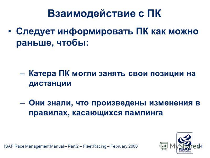 ISAF Race Management Manual – Part 2 – Fleet Racing – February 200664 Взаимодействие с ПК Следует информировать ПК как можно раньше, чтобы: –Катера ПК могли занять свои позиции на дистанции –Они знали, что произведены изменения в правилах, касающихся