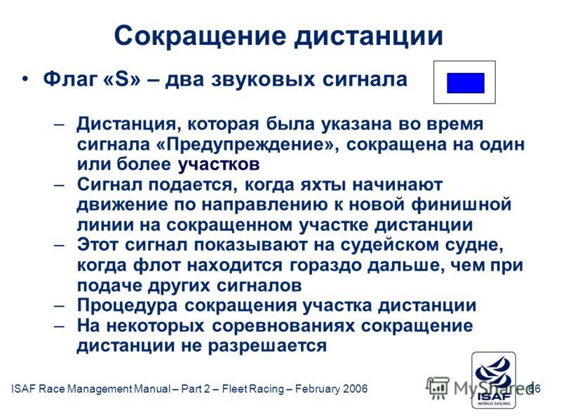 ISAF Race Management Manual – Part 2 – Fleet Racing – February 200666 Сокращение дистанции Флаг «S» – два звуковых сигнала –Дистанция, которая была указана во время сигнала «Предупреждение», сокращена на один или более участков –Сигнал подается, когд