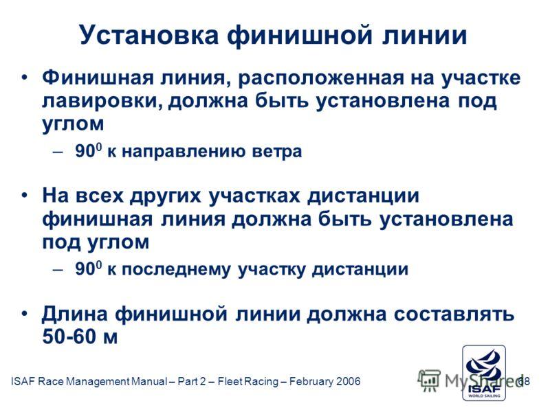 ISAF Race Management Manual – Part 2 – Fleet Racing – February 200668 Установка финишной линии Финишная линия, расположенная на участке лавировки, должна быть установлена под углом –90 0 к направлению ветра На всех других участках дистанции финишная