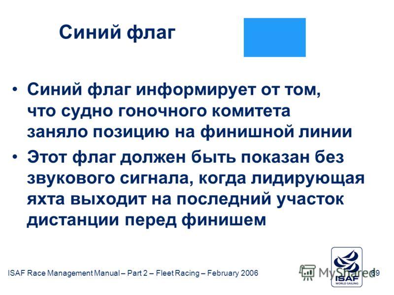 ISAF Race Management Manual – Part 2 – Fleet Racing – February 200669 Синий флаг Синий флаг информирует от том, что судно гоночного комитета заняло позицию на финишной линии Этот флаг должен быть показан без звукового сигнала, когда лидирующая яхта в