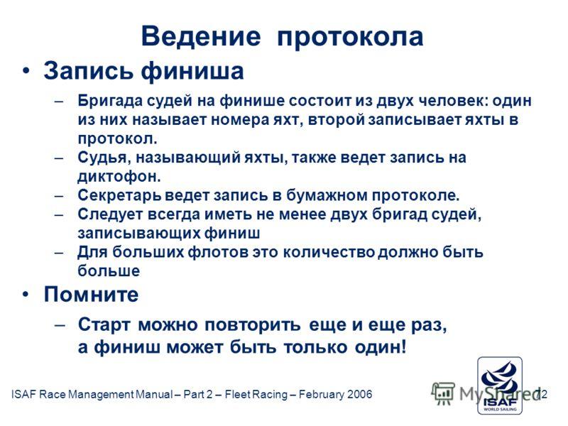 ISAF Race Management Manual – Part 2 – Fleet Racing – February 200672 Ведение протокола Запись финиша –Бригада судей на финише состоит из двух человек: один из них называет номера яхт, второй записывает яхты в протокол. –Судья, называющий яхты, также