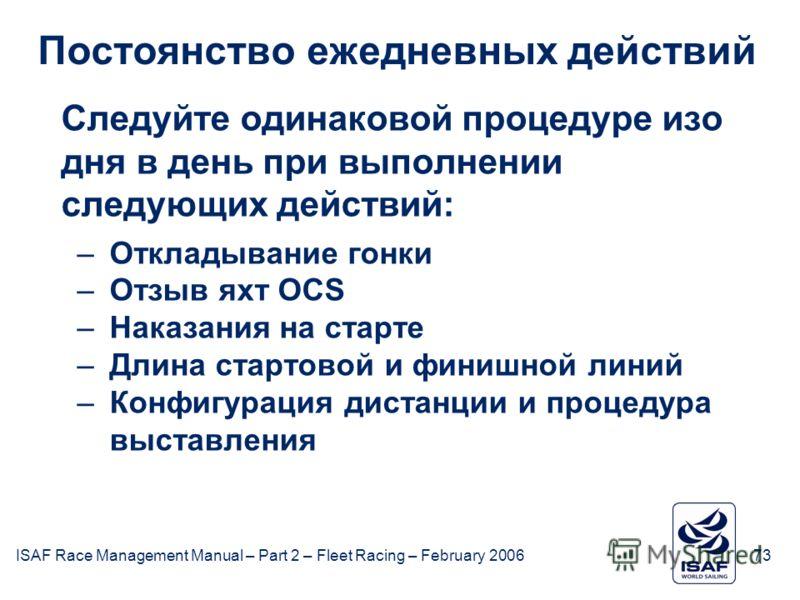 ISAF Race Management Manual – Part 2 – Fleet Racing – February 200673 Постоянство ежедневных действий Следуйте одинаковой процедуре изо дня в день при выполнении следующих действий: –Откладывание гонки –Отзыв яхт OCS –Наказания на старте –Длина старт