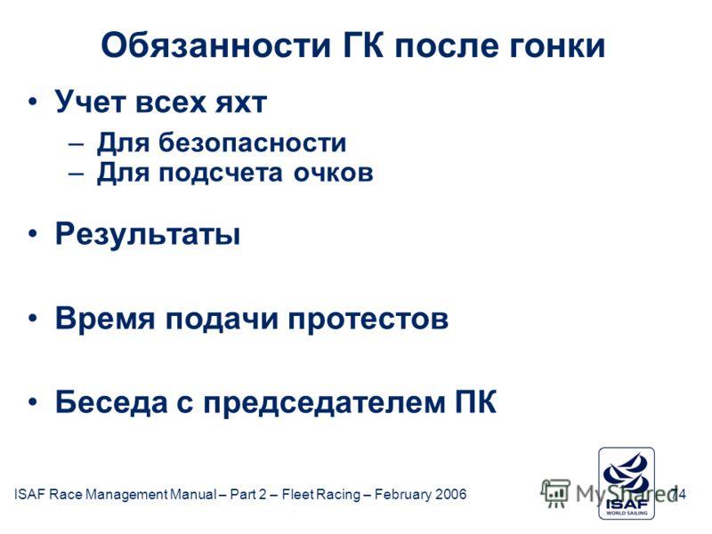 ISAF Race Management Manual – Part 2 – Fleet Racing – February 200674 Обязанности ГК после гонки Учет всех яхт –Для безопасности –Для подсчета очков Результаты Время подачи протестов Беседа с председателем ПК
