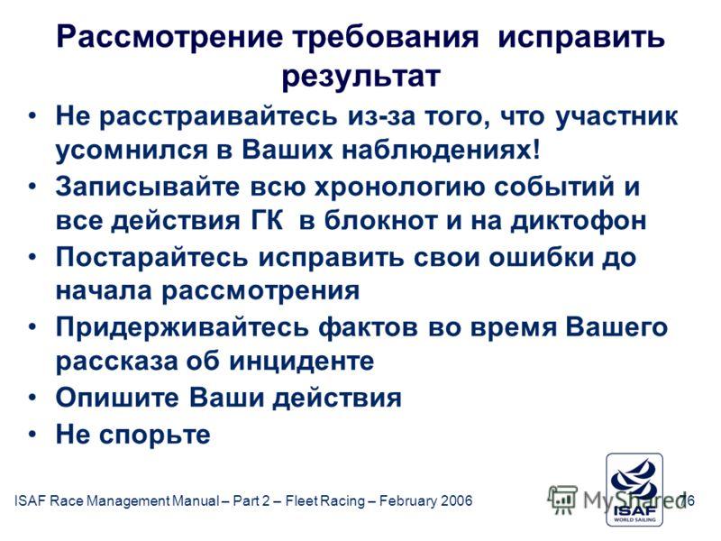 ISAF Race Management Manual – Part 2 – Fleet Racing – February 200676 Рассмотрение требования исправить результат Не расстраивайтесь из-за того, что участник усомнился в Ваших наблюдениях! Записывайте всю хронологию событий и все действия ГК в блокно