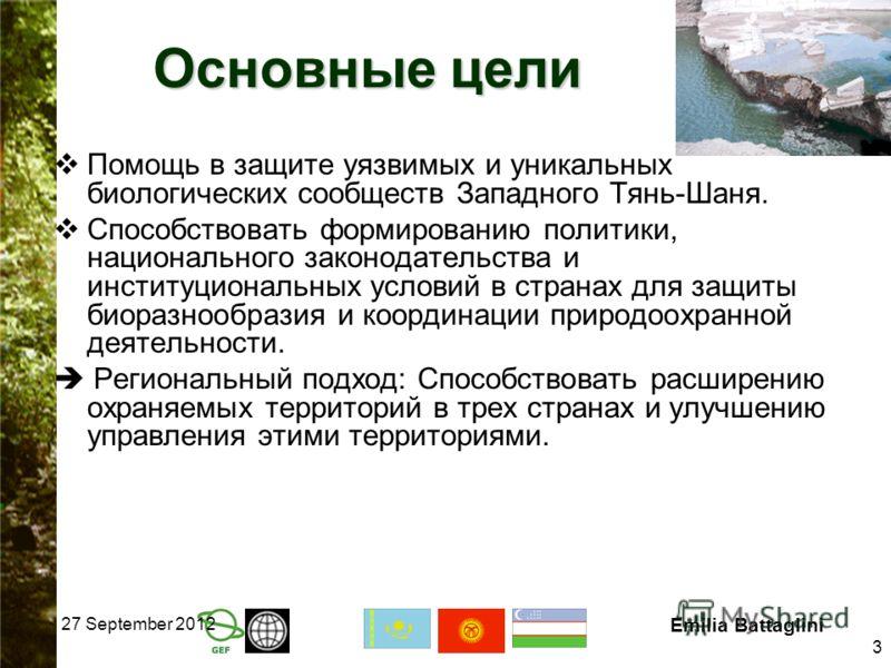 27 September 2012 Emilia Battaglini 3 Основные цели Помощь в защите уязвимых и уникальных биологических сообществ Западного Тянь-Шаня. Способствовать формированию политики, национального законодательства и институциональных условий в странах для защи