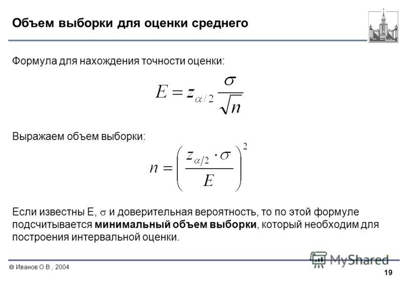 19 Иванов О.В., 2004 Объем выборки для оценки среднего Формула для нахождения точности оценки: Выражаем объем выборки: Если известны E, и доверительная вероятность, то по этой формуле подсчитывается минимальный объем выборки, который необходим для по