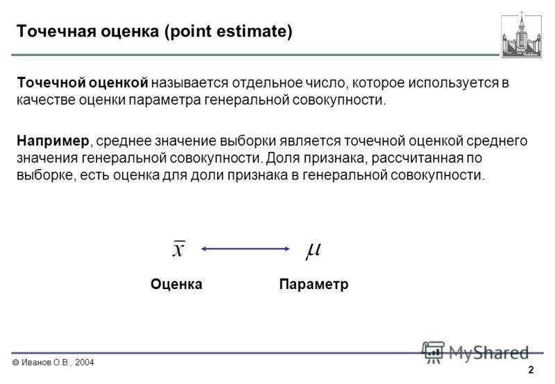 2 Иванов О.В., 2004 Точечная оценка (point estimate) Точечной оценкой называется отдельное число, которое используется в качестве оценки параметра генеральной совокупности. Например, среднее значение выборки является точечной оценкой среднего значени