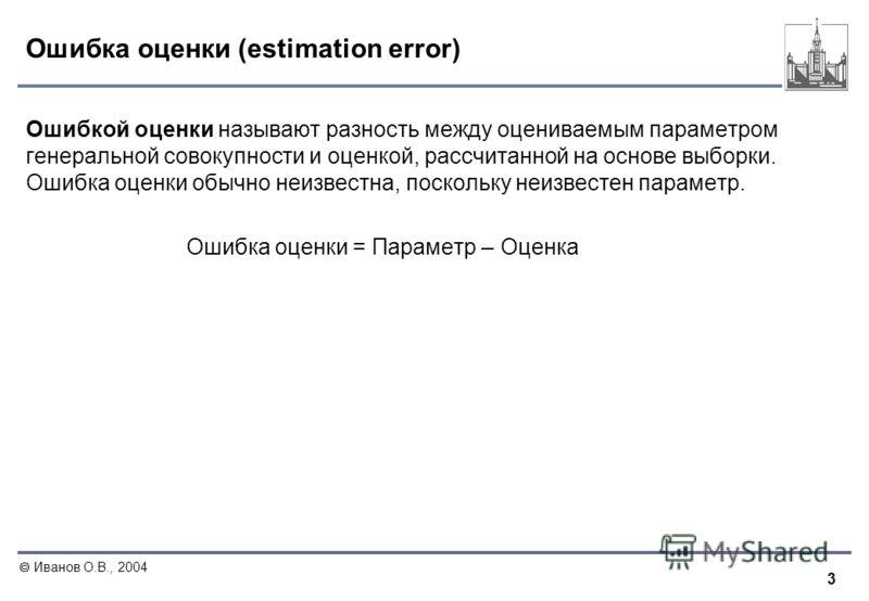 3 Иванов О.В., 2004 Ошибка оценки (estimation error) Ошибкой оценки называют разность между оцениваемым параметром генеральной совокупности и оценкой, рассчитанной на основе выборки. Ошибка оценки обычно неизвестна, поскольку неизвестен параметр. Оши