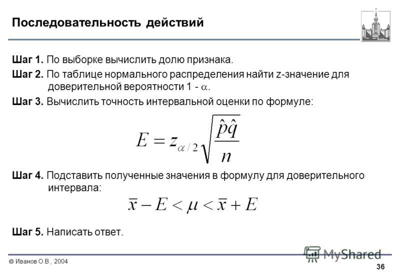 36 Иванов О.В., 2004 Последовательность действий Шаг 1. По выборке вычислить долю признака. Шаг 2. По таблице нормального распределения найти z-значение для доверительной вероятности 1 -. Шаг 3. Вычислить точность интервальной оценки по формуле: Шаг