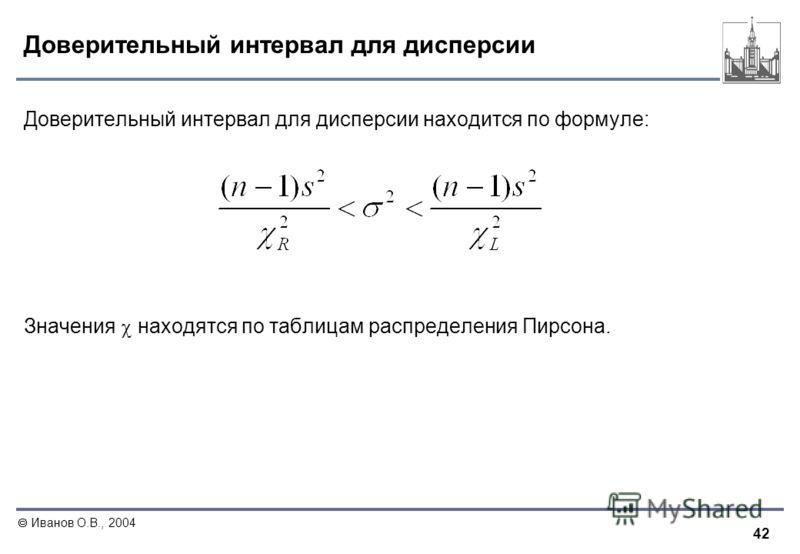 42 Иванов О.В., 2004 Доверительный интервал для дисперсии Доверительный интервал для дисперсии находится по формуле: Значения находятся по таблицам распределения Пирсона.