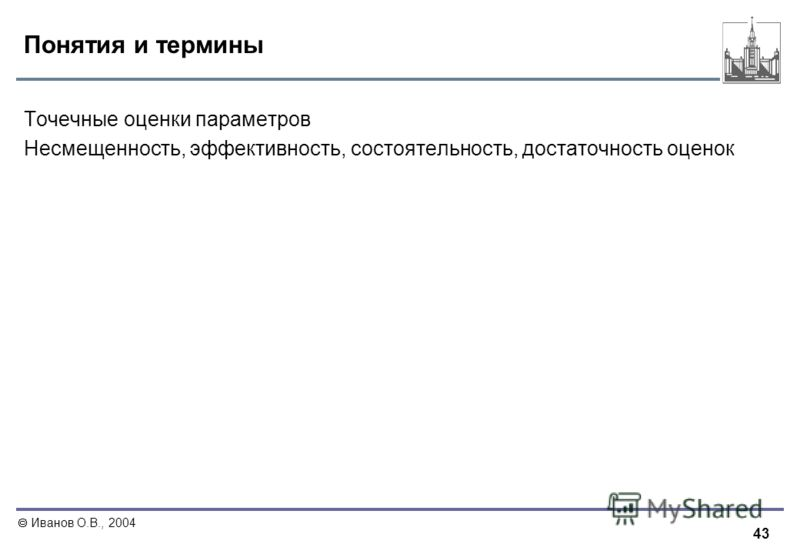 43 Иванов О.В., 2004 Понятия и термины Точечные оценки параметров Несмещенность, эффективность, состоятельность, достаточность оценок