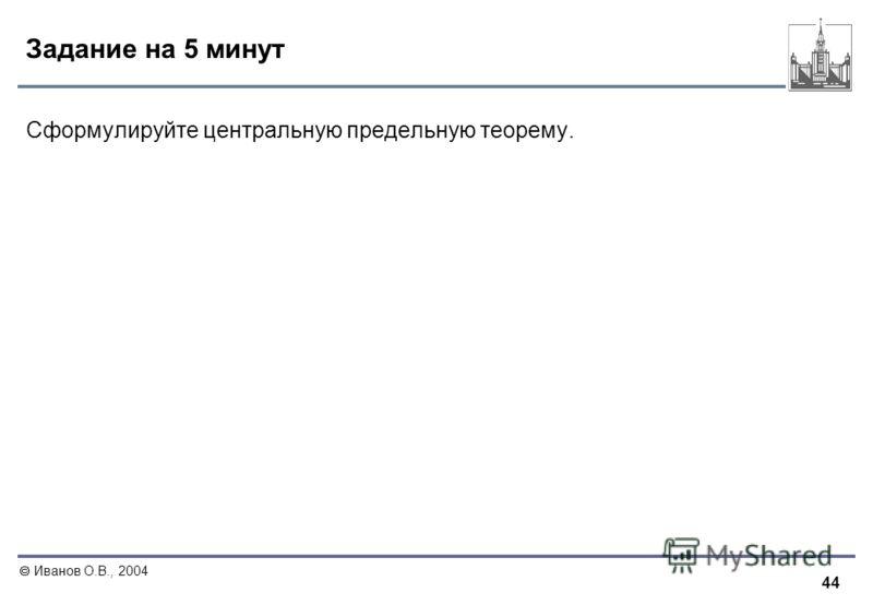 44 Иванов О.В., 2004 Задание на 5 минут Сформулируйте центральную предельную теорему.